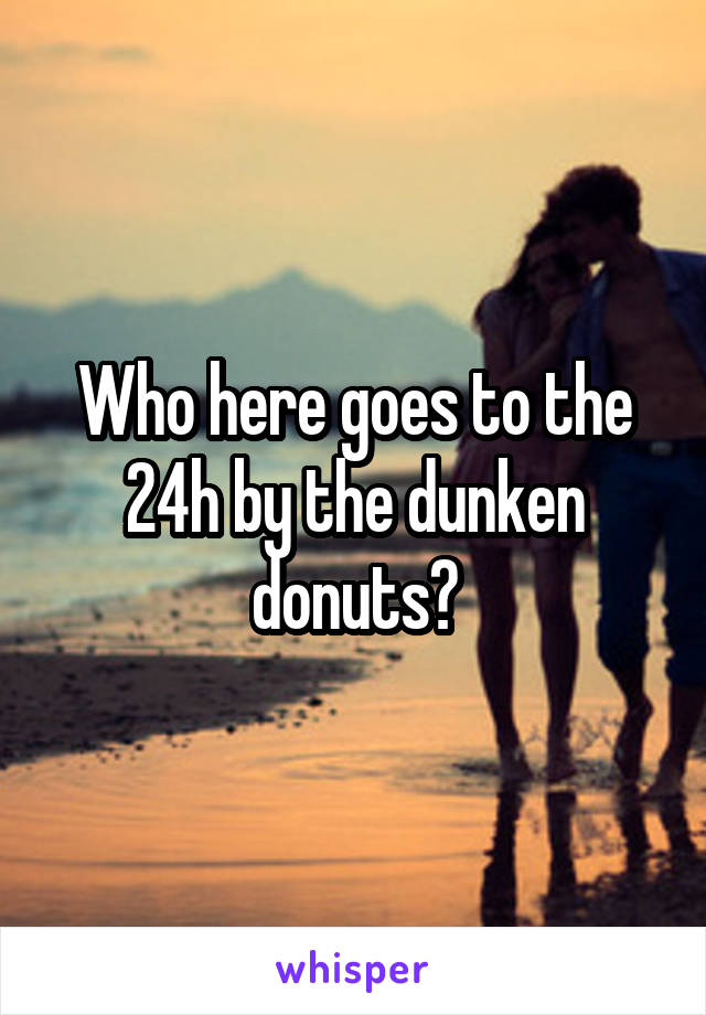 Who here goes to the 24h by the dunken donuts?