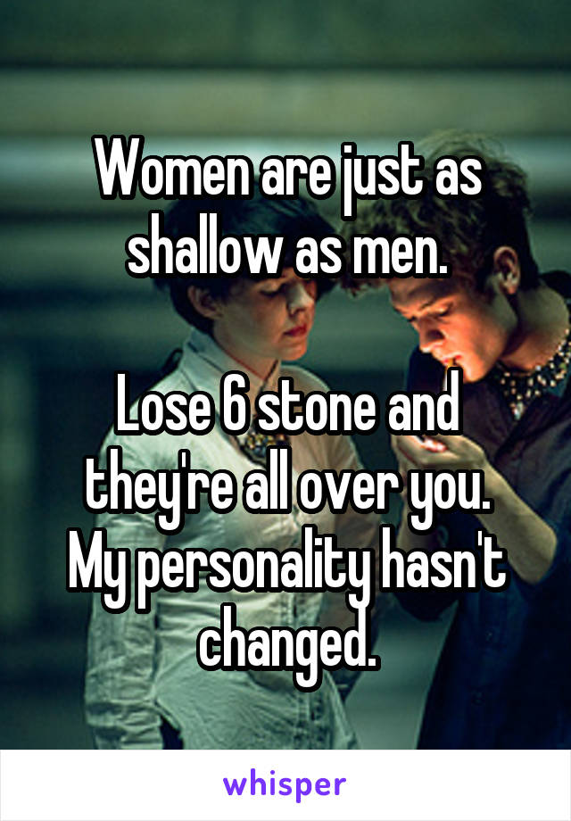 Women are just as shallow as men.  Lose 6 stone and they're all over you. My personality hasn't changed.