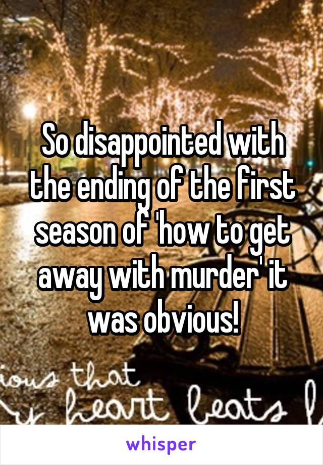 So disappointed with the ending of the first season of 'how to get away with murder' it was obvious!