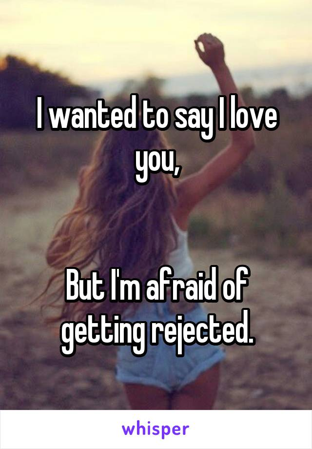 I wanted to say I love you,   But I'm afraid of getting rejected.