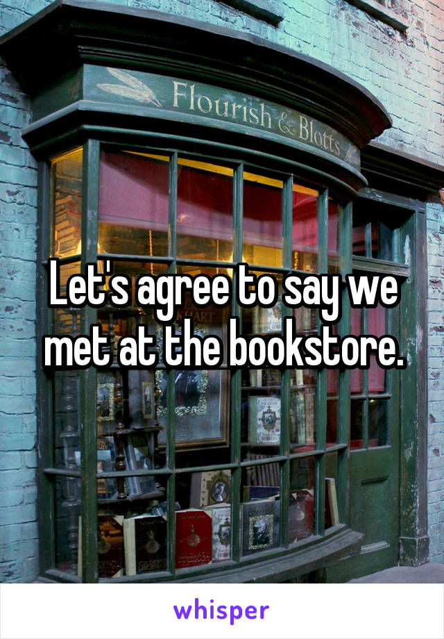 Let's agree to say we met at the bookstore.
