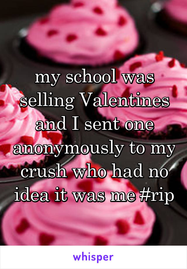 my school was selling Valentines and I sent one anonymously to my crush who had no idea it was me #rip