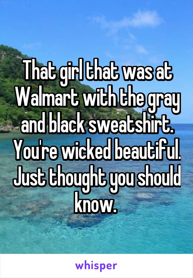 That girl that was at Walmart with the gray and black sweatshirt. You're wicked beautiful. Just thought you should know.