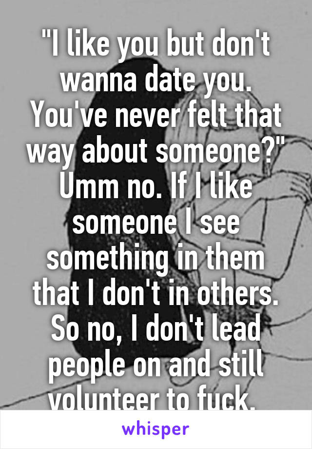 """""""I like you but don't wanna date you. You've never felt that way about someone?"""" Umm no. If I like someone I see something in them that I don't in others. So no, I don't lead people on and still volunteer to fuck."""
