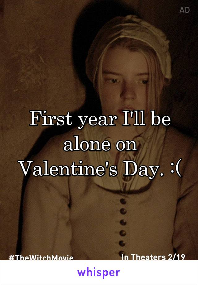 First year I'll be alone on Valentine's Day. :(