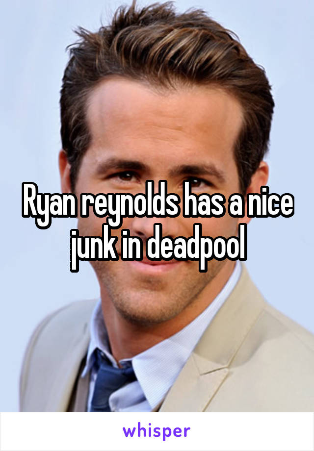 Ryan reynolds has a nice junk in deadpool