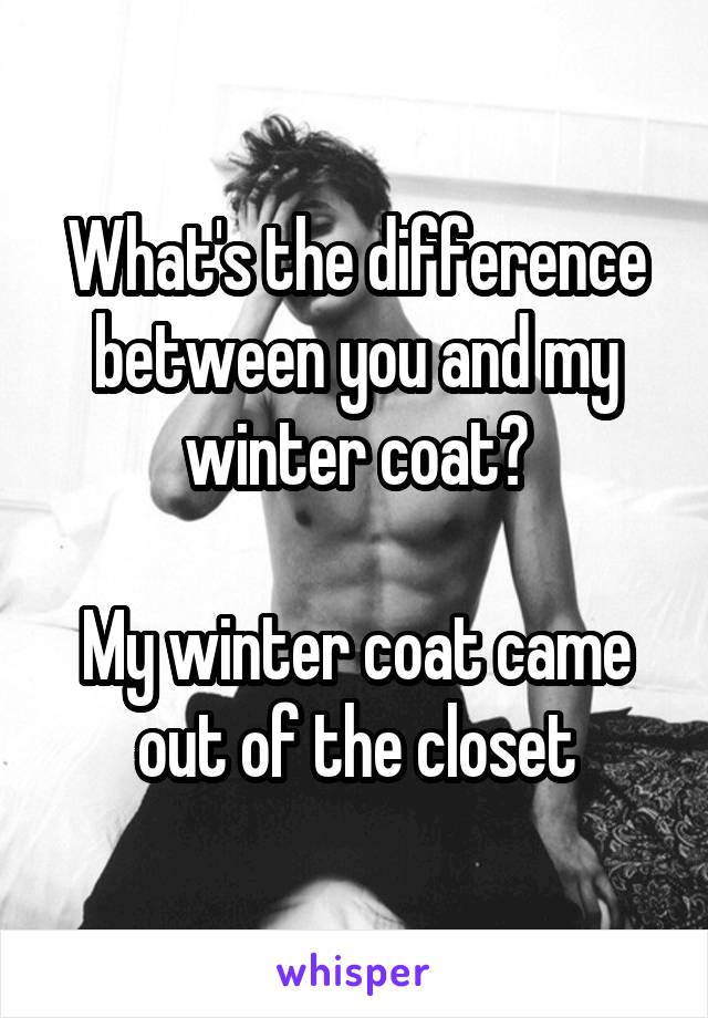 What's the difference between you and my winter coat?  My winter coat came out of the closet
