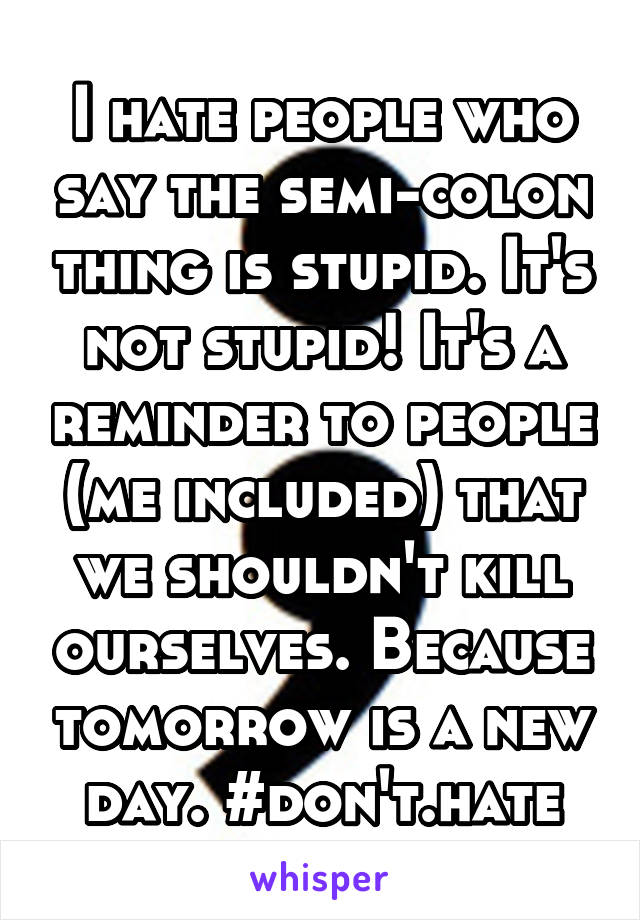 I hate people who say the semi-colon thing is stupid. It's not stupid! It's a reminder to people (me included) that we shouldn't kill ourselves. Because tomorrow is a new day. #don't.hate