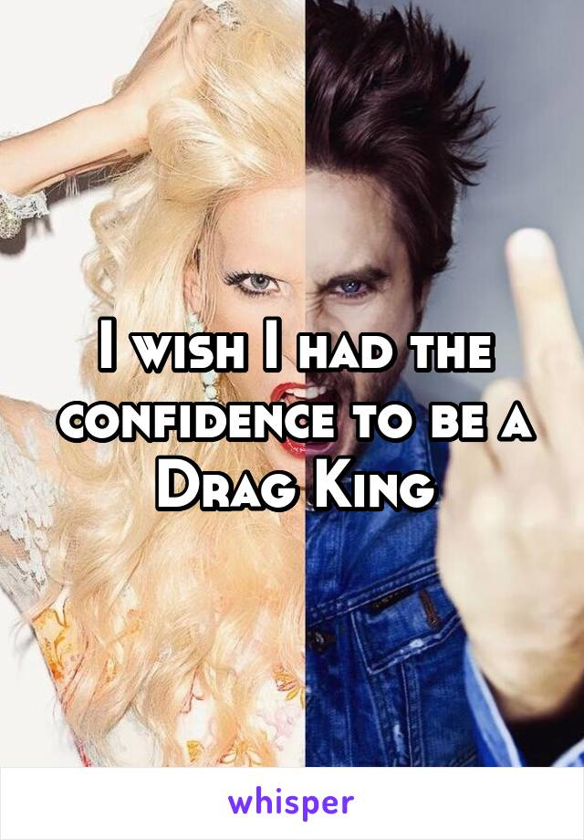 I wish I had the confidence to be a Drag King