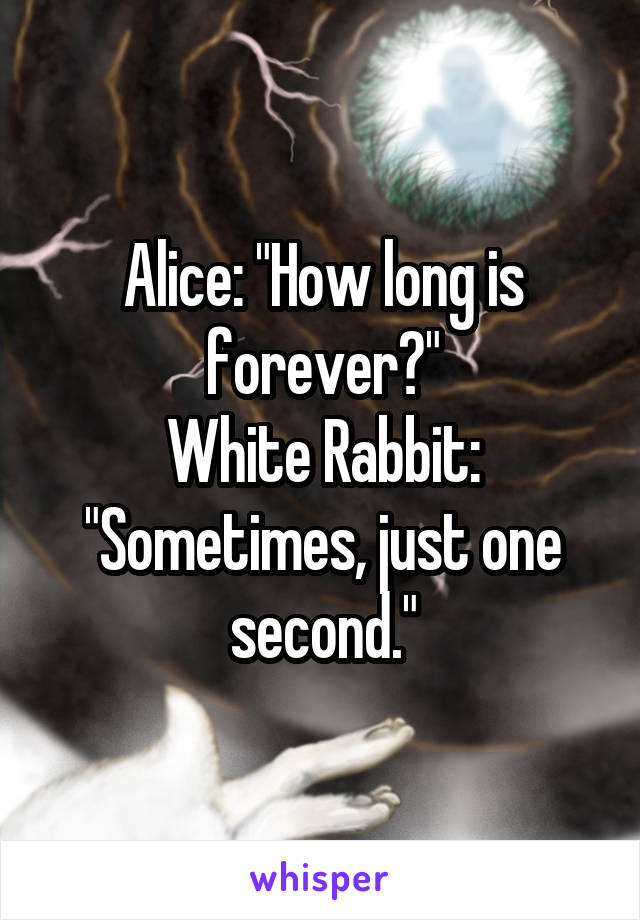 "Alice: ""How long is forever?"" White Rabbit: ""Sometimes, just one second."""