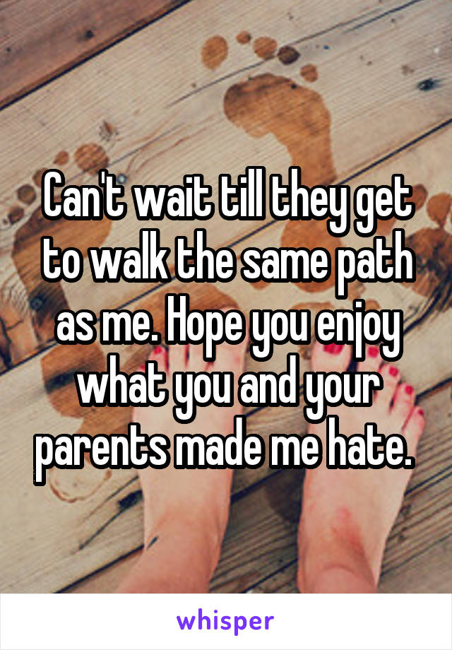 Can't wait till they get to walk the same path as me. Hope you enjoy what you and your parents made me hate.