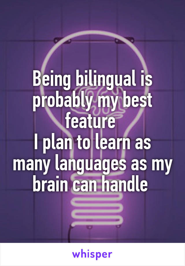 Being bilingual is probably my best feature  I plan to learn as many languages as my brain can handle