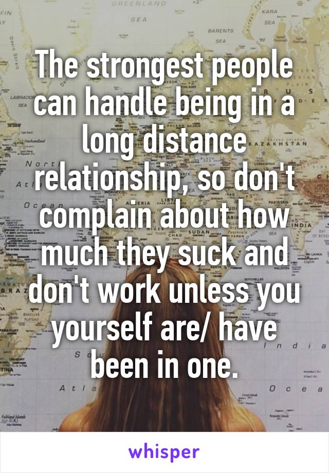 The strongest people can handle being in a long distance relationship, so don't complain about how much they suck and don't work unless you yourself are/ have been in one.