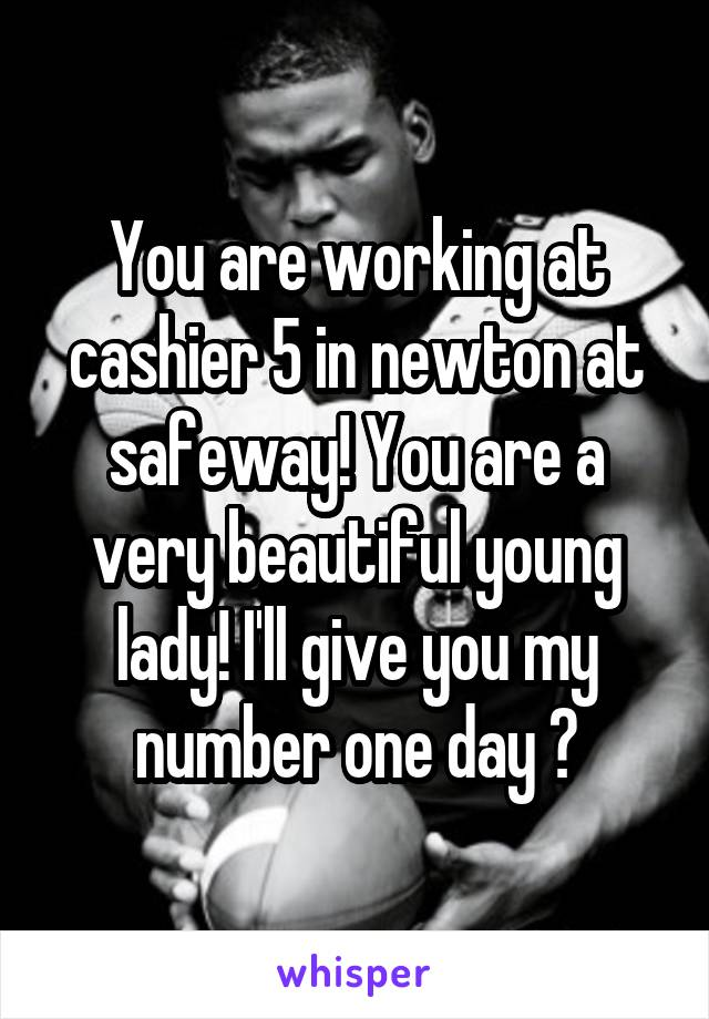 You are working at cashier 5 in newton at safeway! You are a very beautiful young lady! I'll give you my number one day 😋