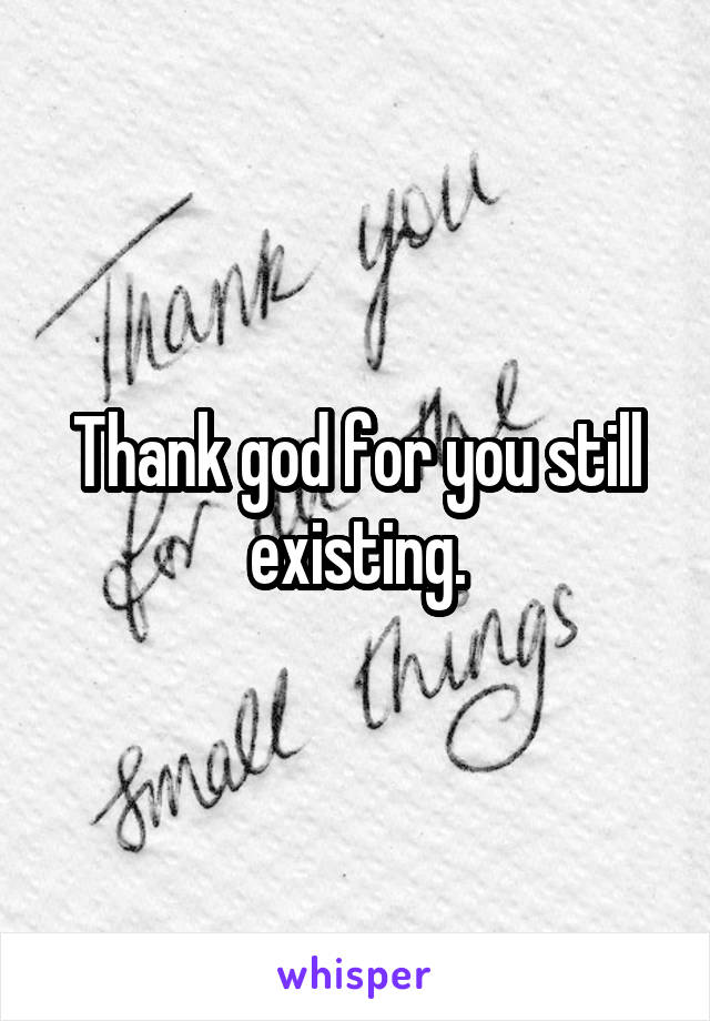 Thank god for you still existing.