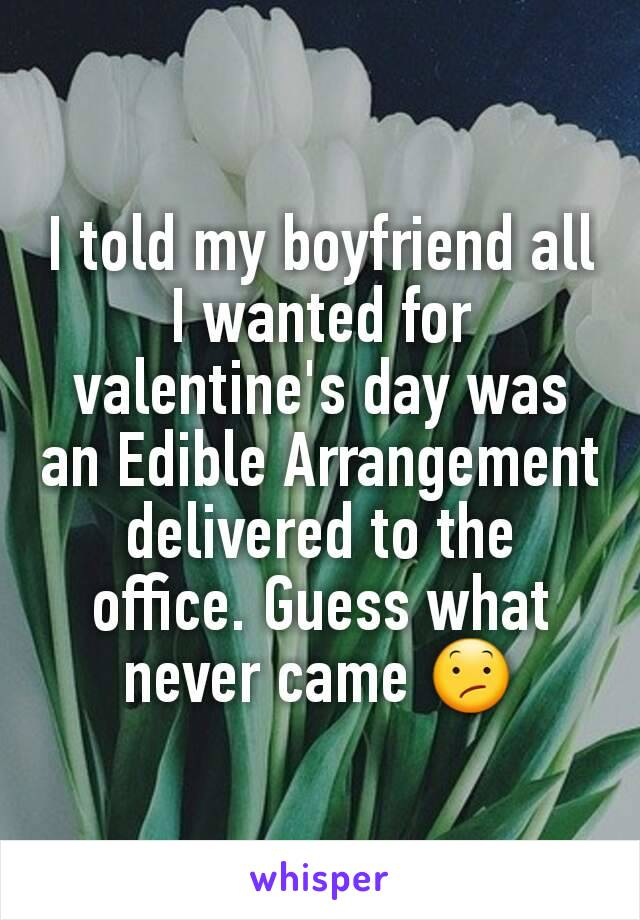 I told my boyfriend all I wanted for valentine's day was an Edible Arrangement delivered to the office. Guess what never came 😕