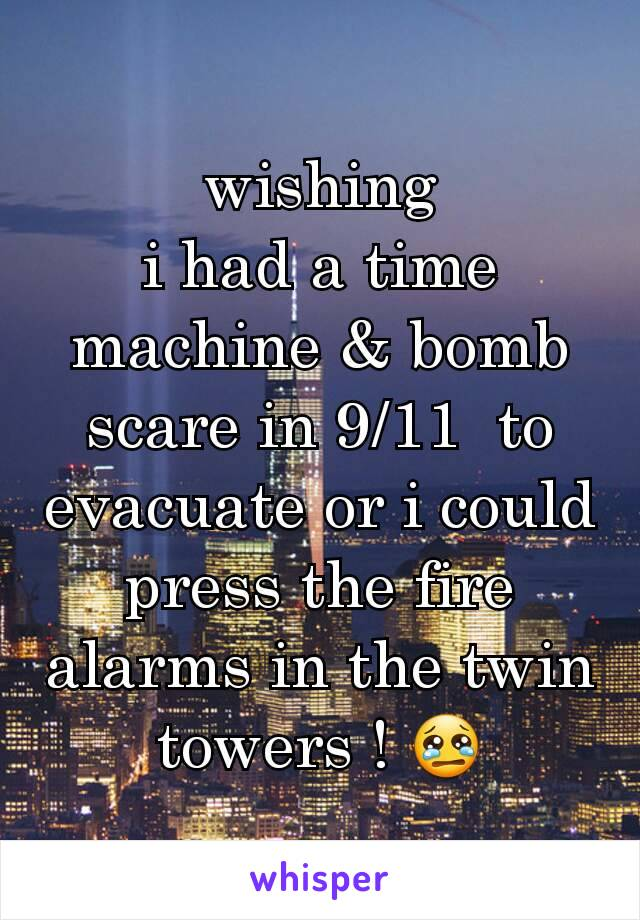 wishing i had a time machine & bomb scare in 9/11  to evacuate or i could press the fire alarms in the twin towers ! 😢