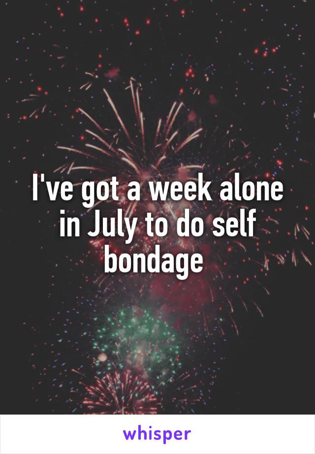 I've got a week alone in July to do self bondage