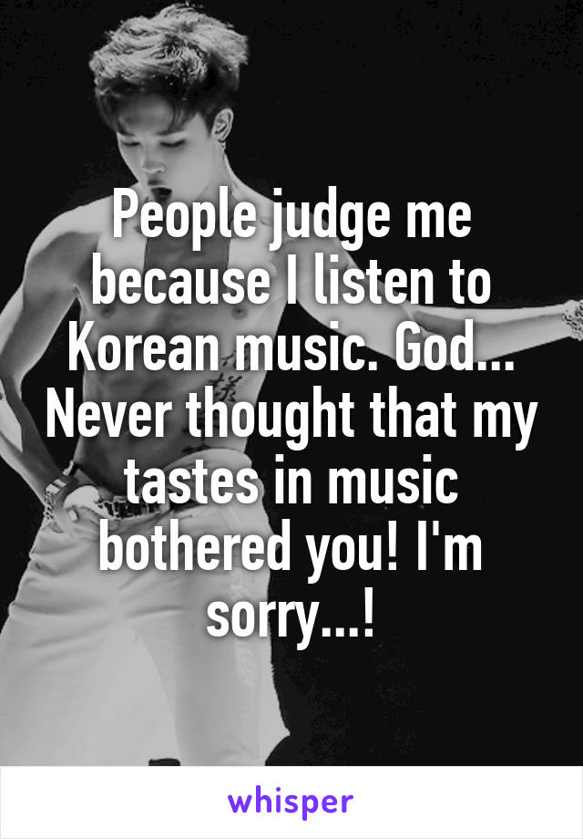 People judge me because I listen to Korean music. God... Never thought that my tastes in music bothered you! I'm sorry...!
