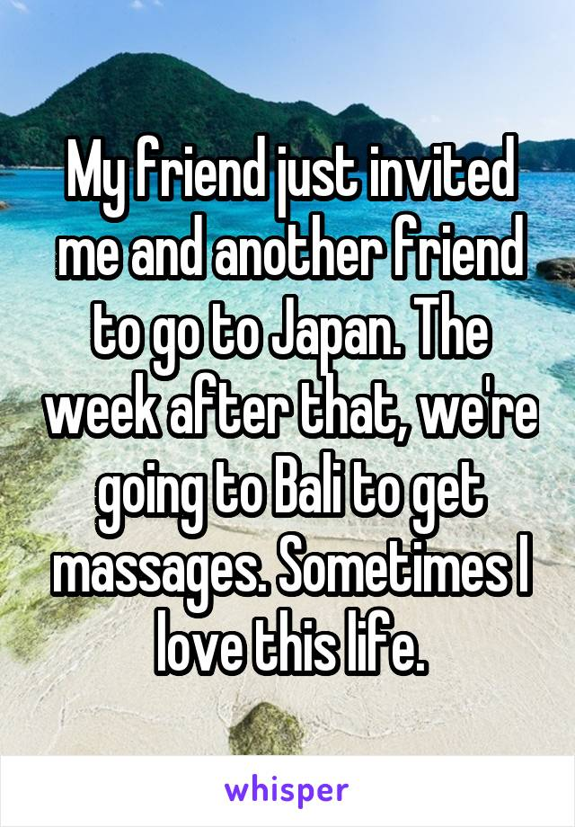 My friend just invited me and another friend to go to Japan. The week after that, we're going to Bali to get massages. Sometimes I love this life.
