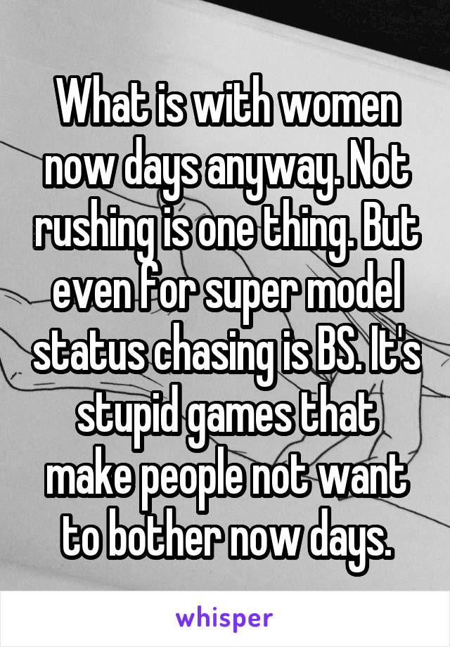 What is with women now days anyway. Not rushing is one thing. But even for super model status chasing is BS. It's stupid games that make people not want to bother now days.