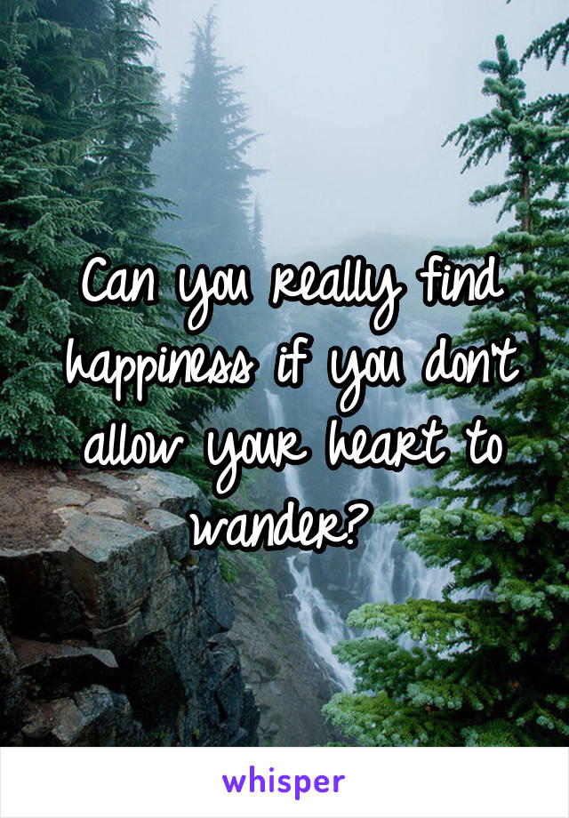 Can you really find happiness if you don't allow your heart to wander?
