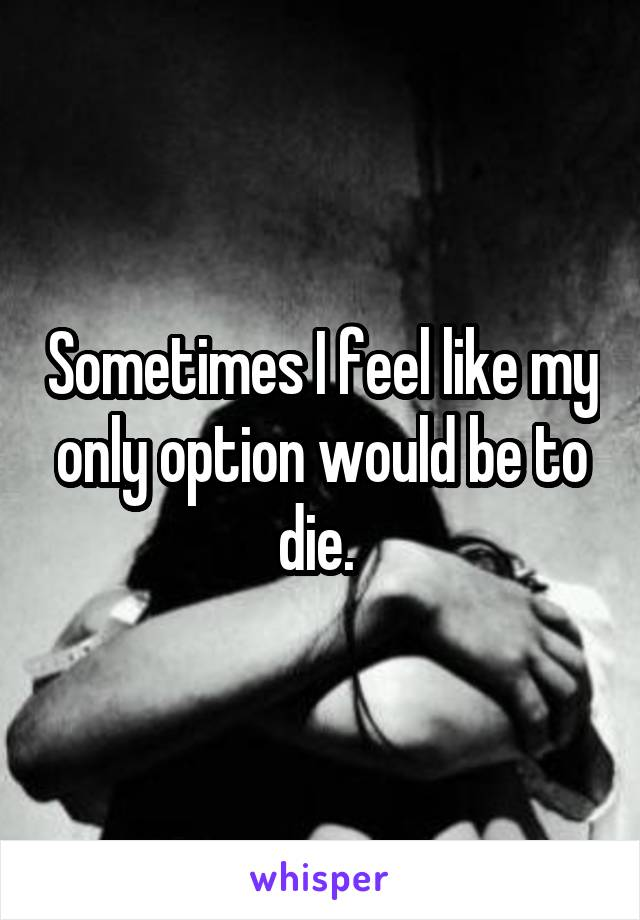 Sometimes I feel like my only option would be to die.