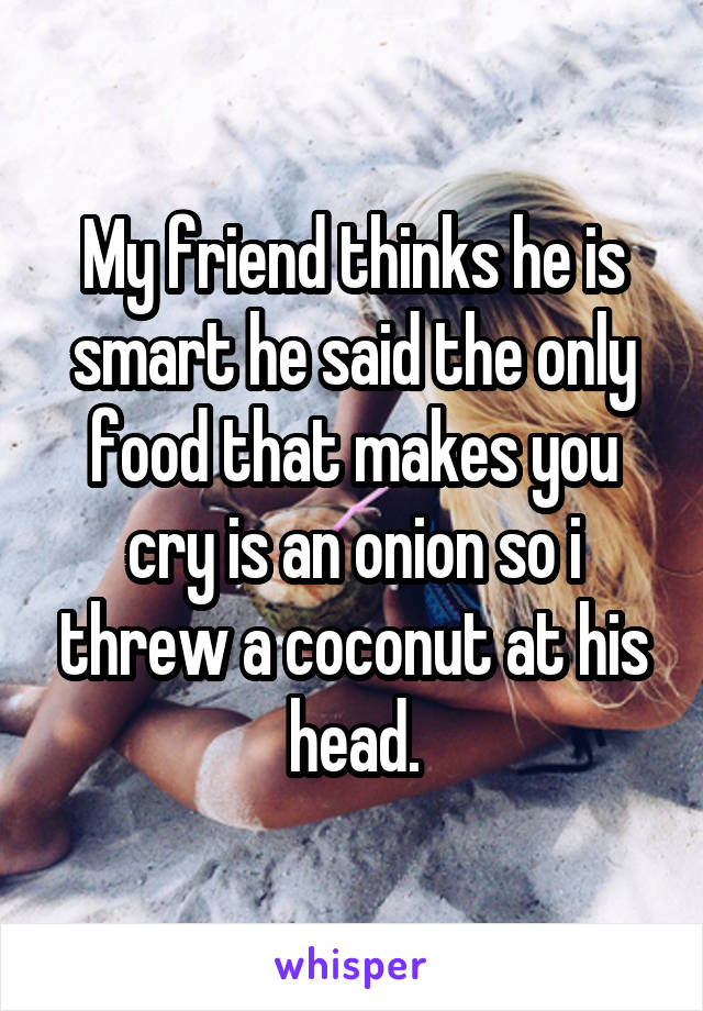 My friend thinks he is smart he said the only food that makes you cry is an onion so i threw a coconut at his head.