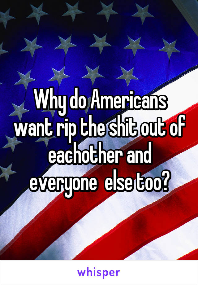 Why do Americans want rip the shit out of eachother and everyone  else too?