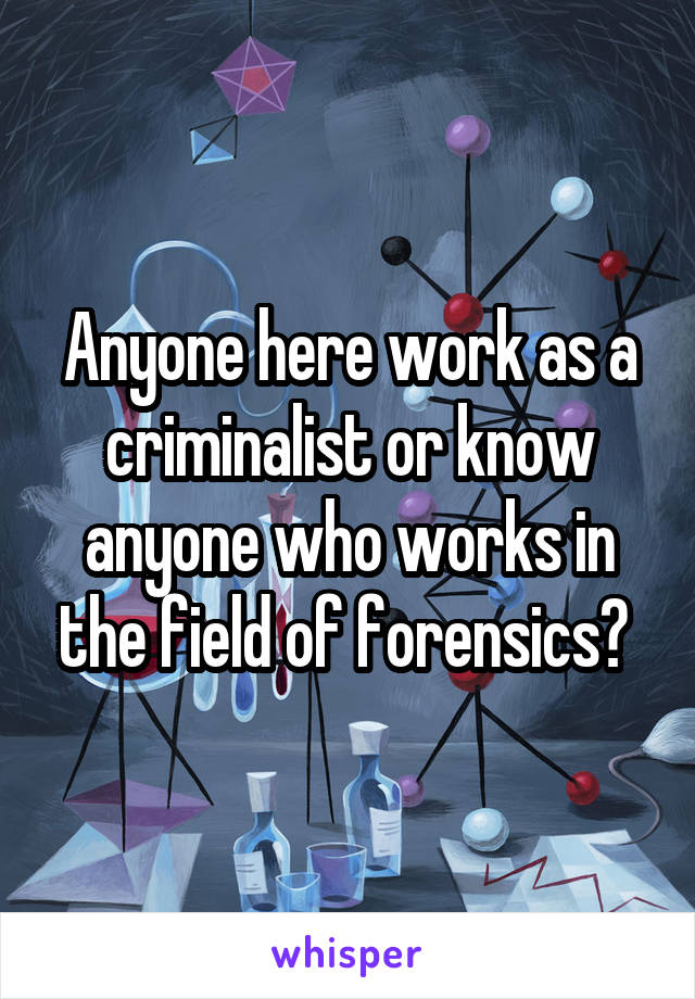 Anyone here work as a criminalist or know anyone who works in the field of forensics?