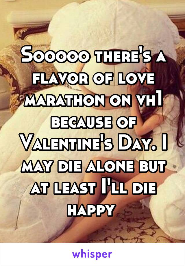 Sooooo there's a flavor of love marathon on vh1 because of Valentine's Day. I may die alone but at least I'll die happy