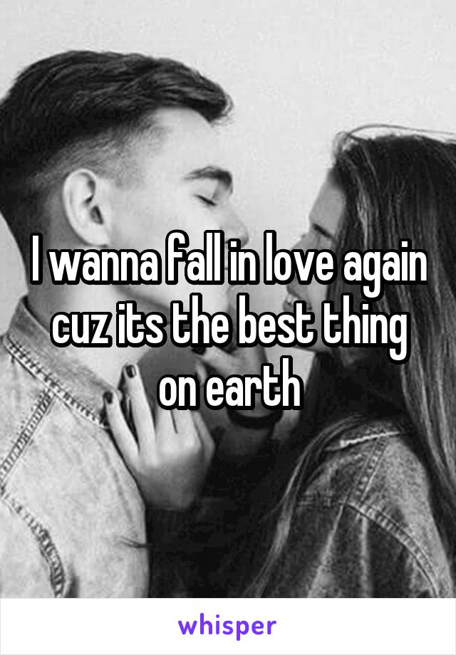 I wanna fall in love again cuz its the best thing on earth