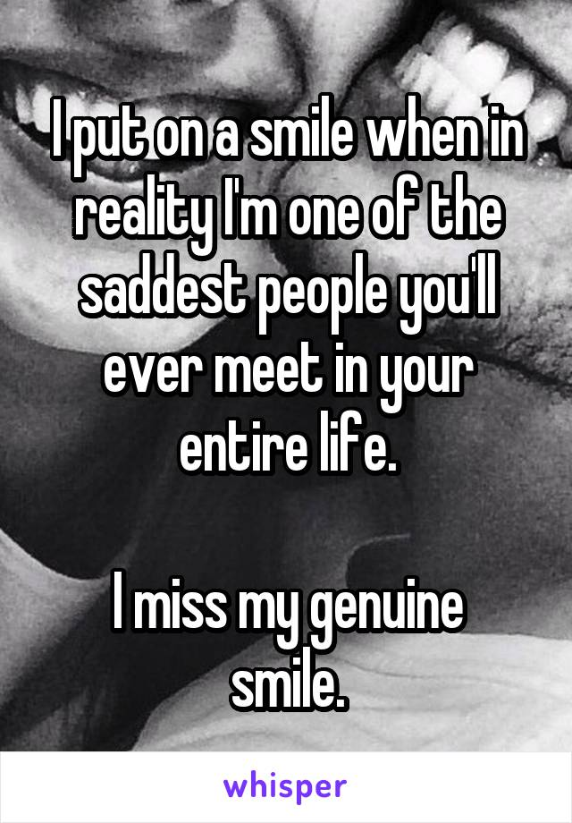 I put on a smile when in reality I'm one of the saddest people you'll ever meet in your entire life.  I miss my genuine smile.
