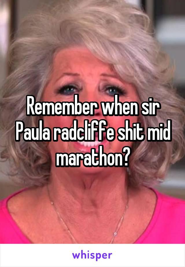 Remember when sir Paula radcliffe shit mid marathon?