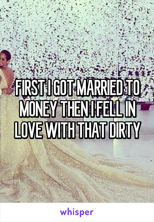 FIRST I GOT MARRIED TO MONEY THEN I FELL IN LOVE WITH THAT DIRTY