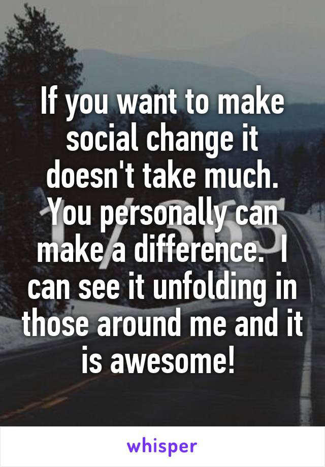 If you want to make social change it doesn't take much. You personally can make a difference.  I can see it unfolding in those around me and it is awesome!
