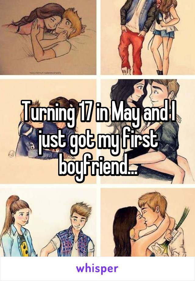 Turning 17 in May and I just got my first boyfriend...