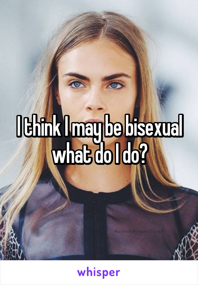 I think I may be bisexual what do I do?