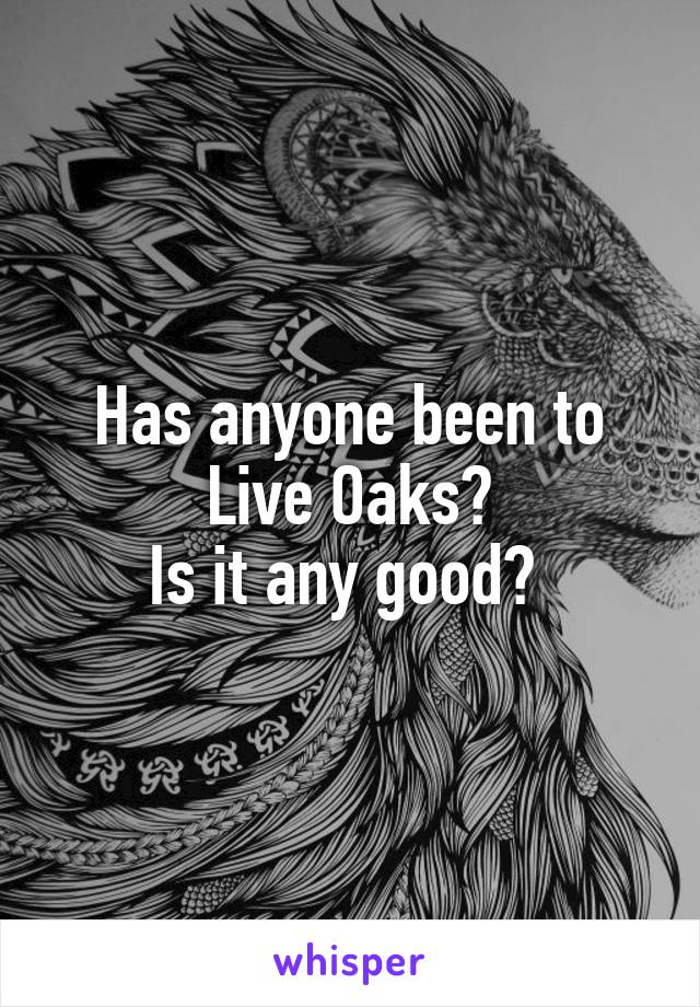 Has anyone been to Live Oaks? Is it any good?