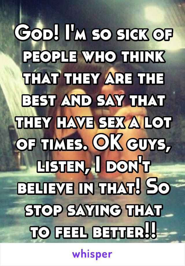 God! I'm so sick of people who think that they are the best and say that they have sex a lot of times. OK guys, listen, I don't believe in that! So stop saying that to feel better!!