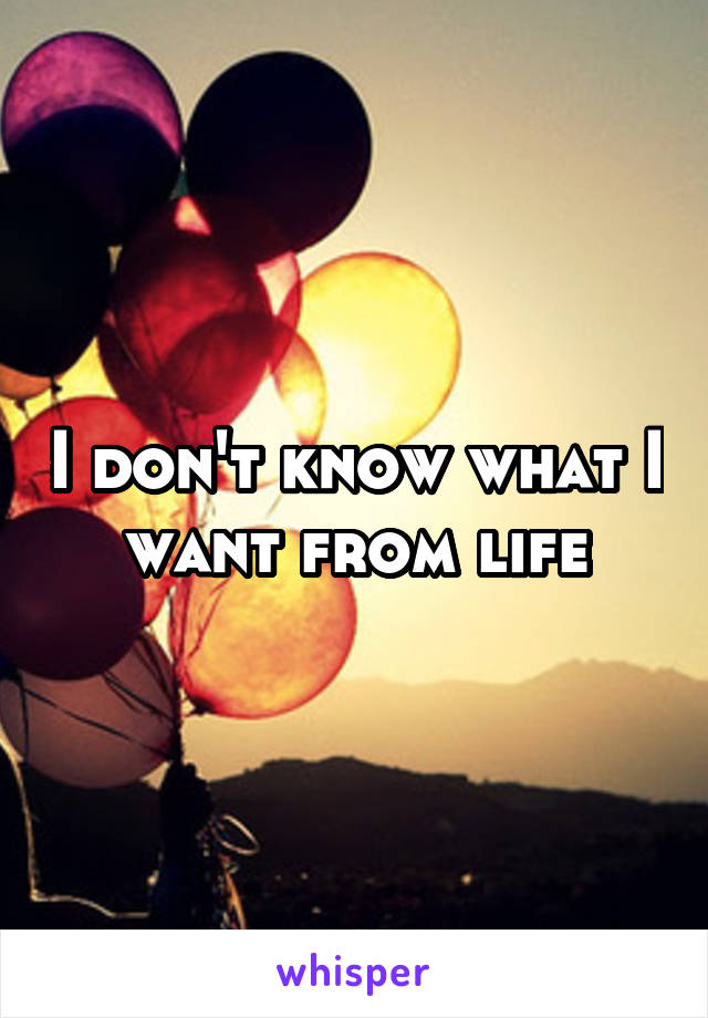 I don't know what I want from life