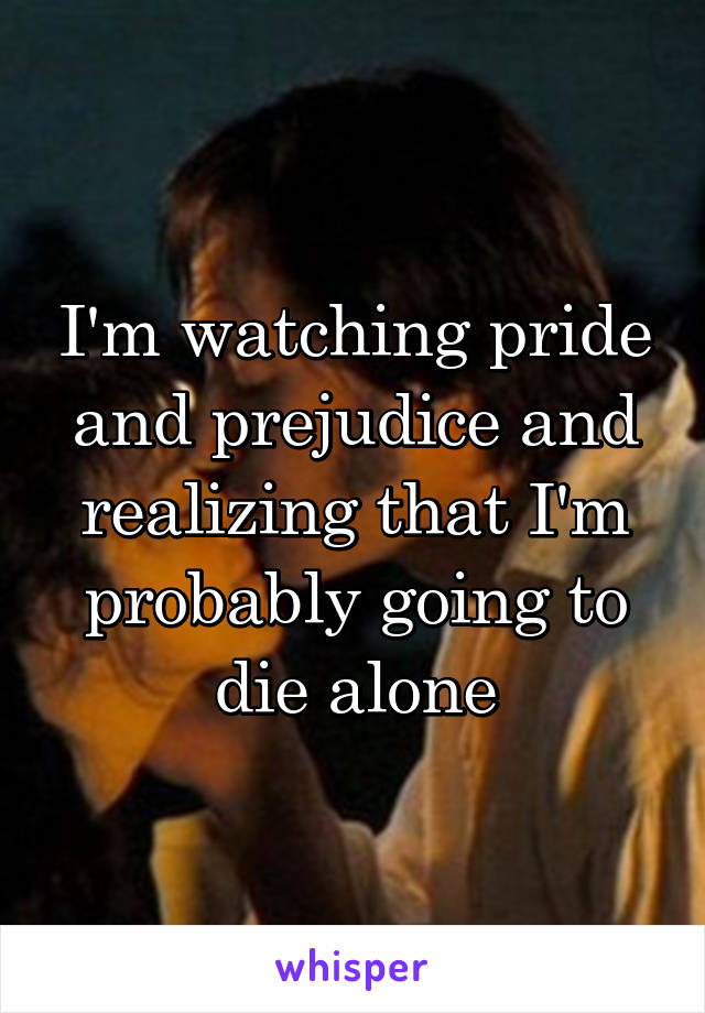 I'm watching pride and prejudice and realizing that I'm probably going to die alone