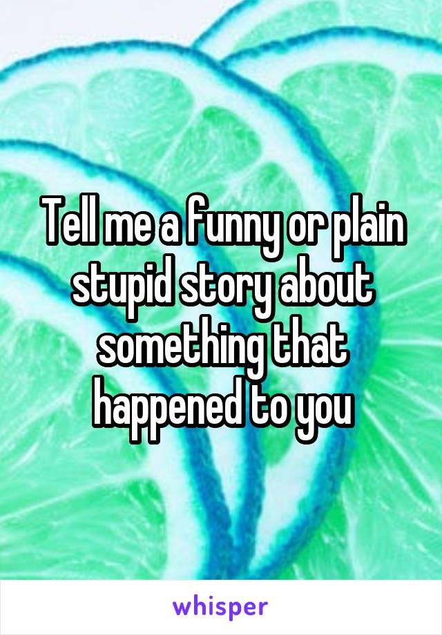 Tell me a funny or plain stupid story about something that happened to you