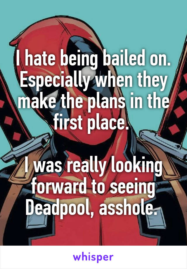 I hate being bailed on. Especially when they make the plans in the first place.   I was really looking forward to seeing Deadpool, asshole.