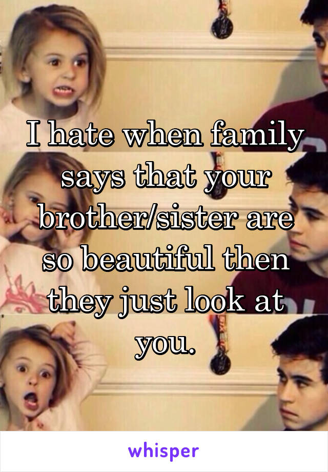 I hate when family says that your brother/sister are so beautiful then they just look at you.
