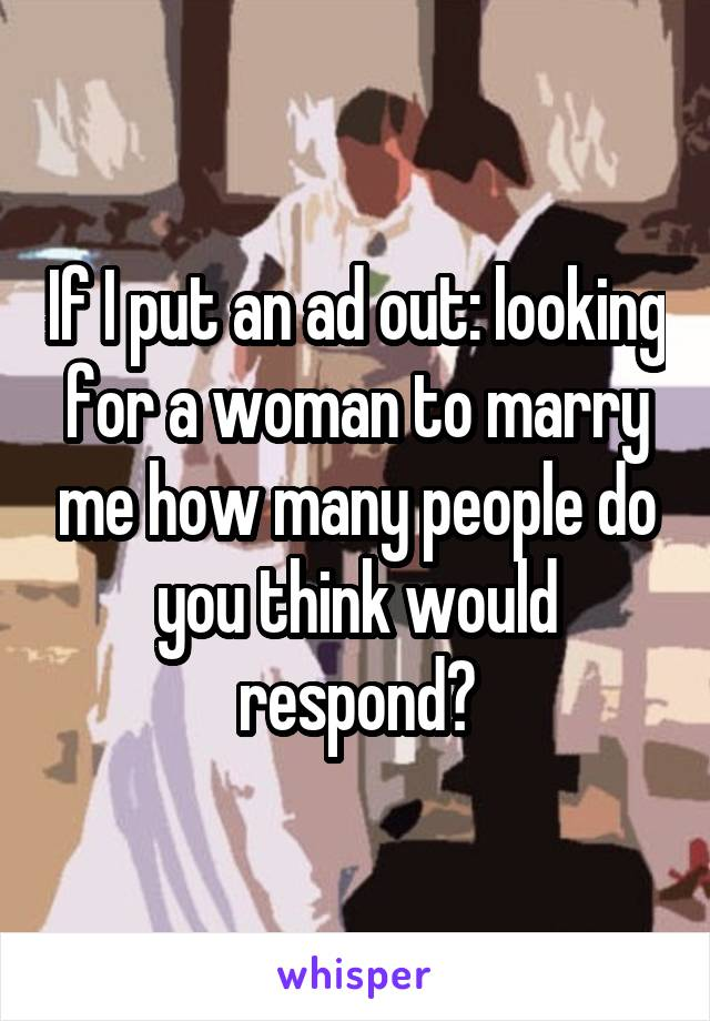 If I put an ad out: looking for a woman to marry me how many people do you think would respond?