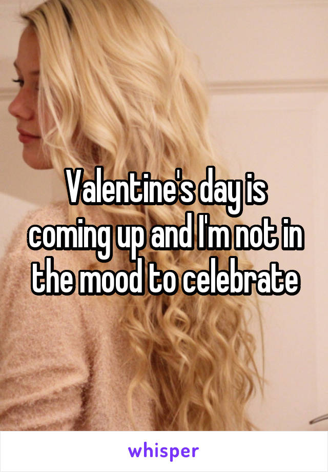 Valentine's day is coming up and I'm not in the mood to celebrate