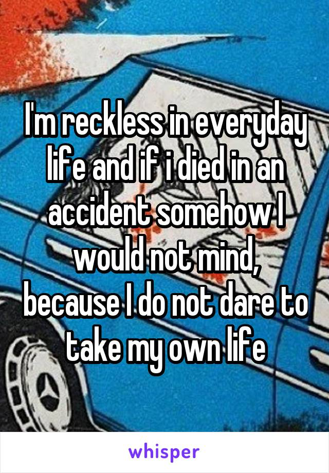 I'm reckless in everyday life and if i died in an accident somehow I would not mind, because I do not dare to take my own life