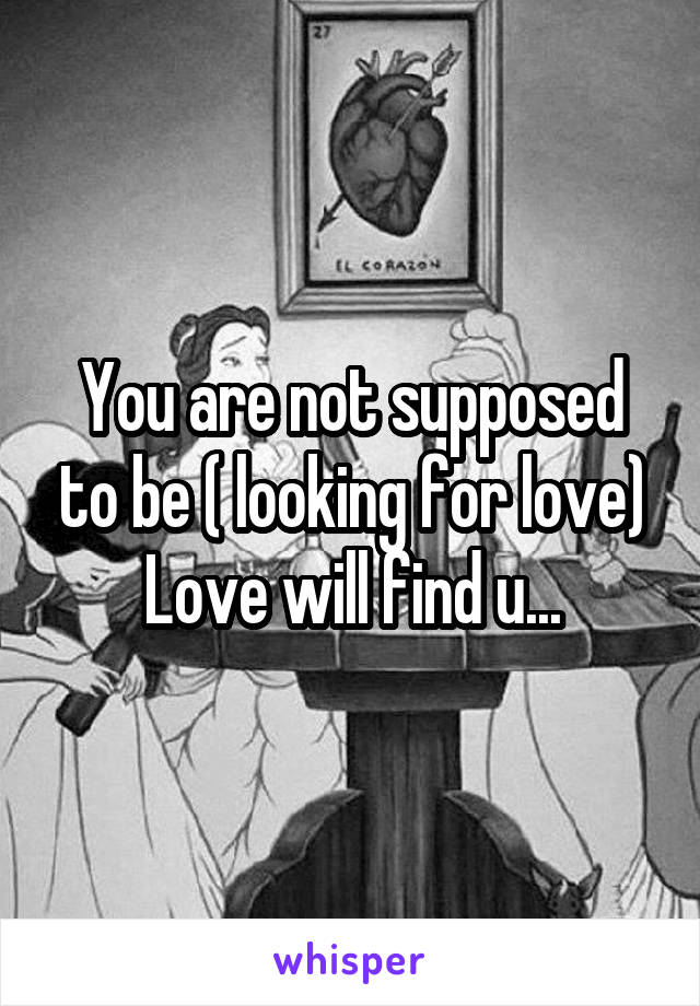 You are not supposed to be ( looking for love) Love will find u...