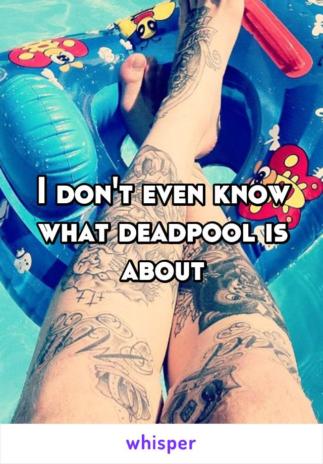 I don't even know what deadpool is about